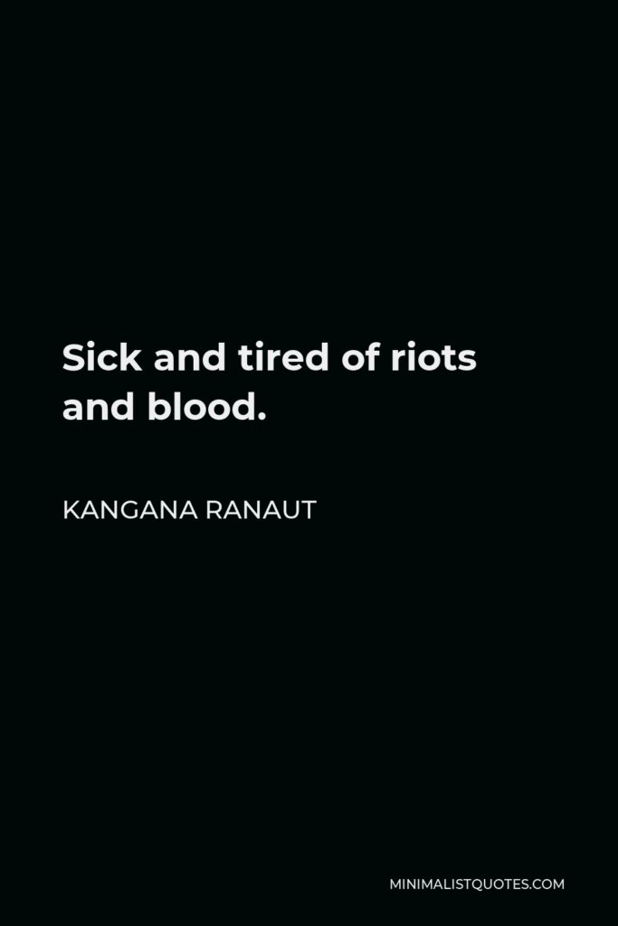 Kangana Ranaut Quote - Sick and tired of riots and blood.