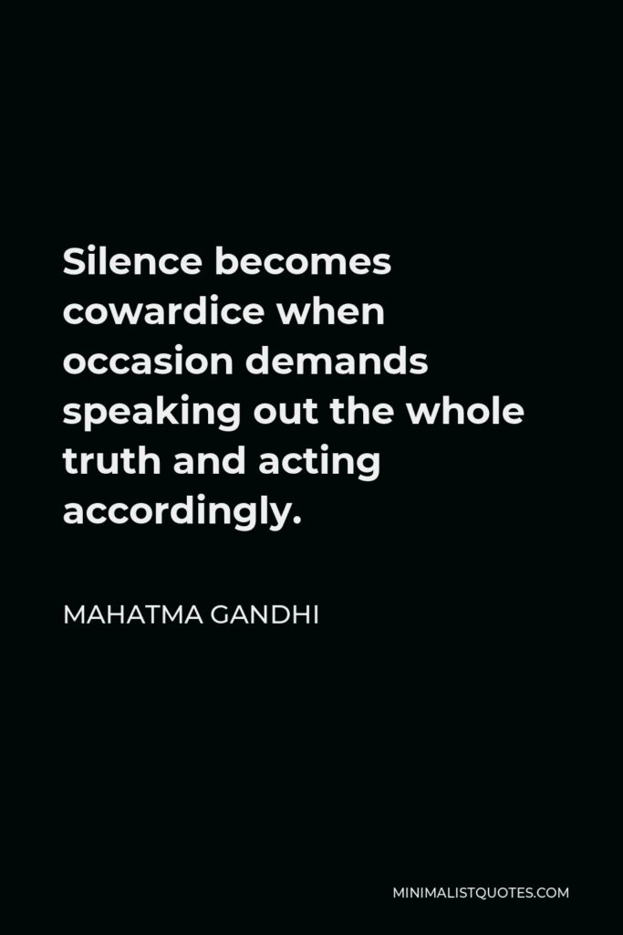 Mahatma Gandhi Quote - Silence becomes cowardice when occasion demands speaking out the whole truth and acting accordingly.
