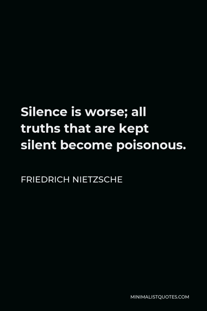 Friedrich Nietzsche Quote - Silence is worse; all truths that are kept silent become poisonous.