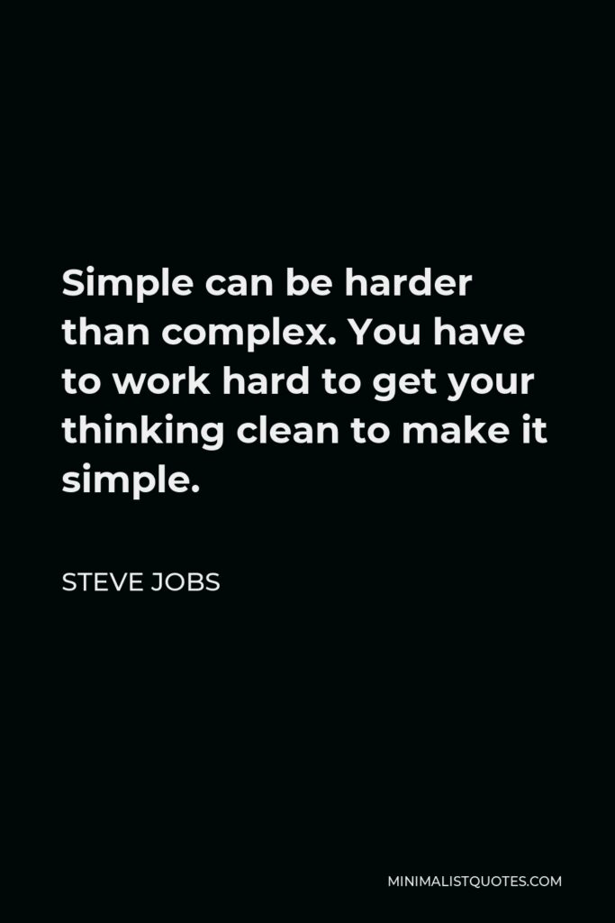 Steve Jobs Quote - Simple can be harder than complex. You have to work hard to get your thinking clean to make it simple.