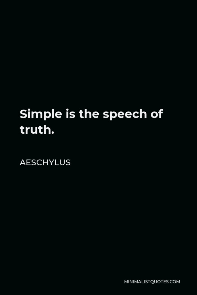 Aeschylus Quote - Simple is the speech of truth.