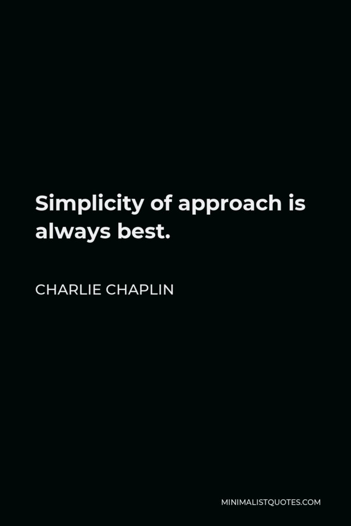 Charlie Chaplin Quote - Simplicity of approach is always best.