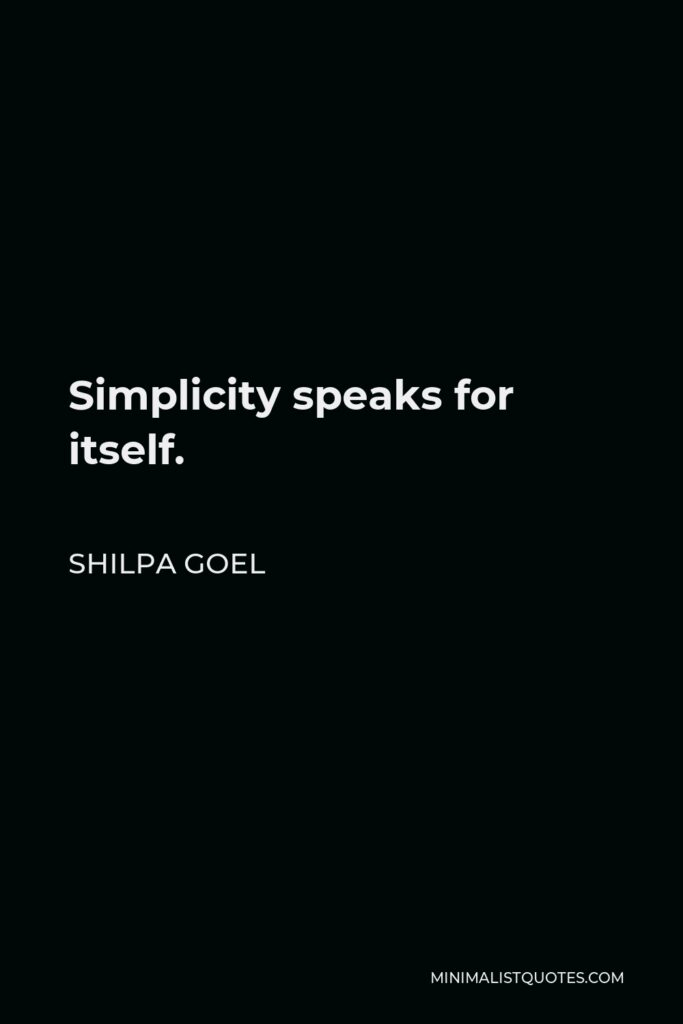Shilpa Goel Quote - Simplicity speaks for itself.