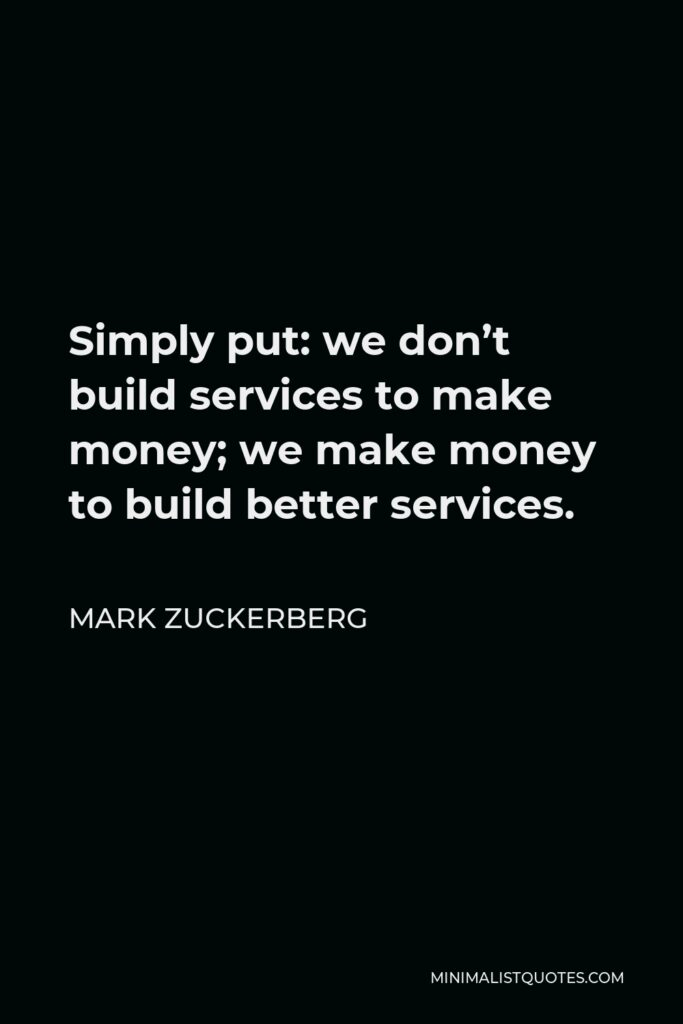 Mark Zuckerberg Quote - Simply put: we don't build services to make money; we make money to build better services.