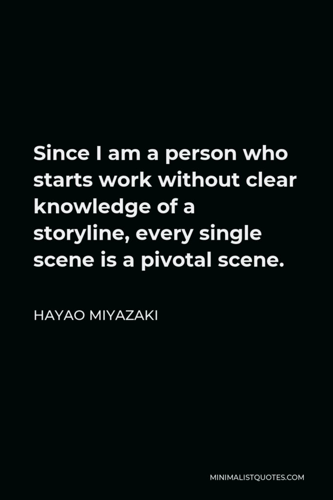 Hayao Miyazaki Quote - Since I am a person who starts work without clear knowledge of a storyline, every single scene is a pivotal scene.