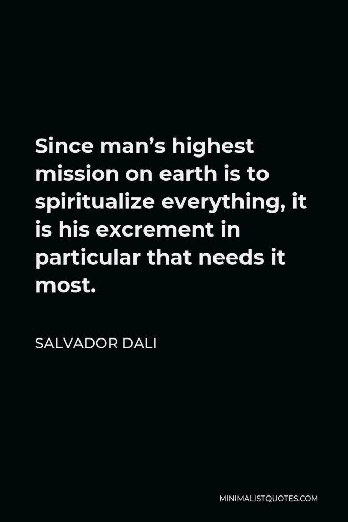 Salvador Dali Quote - Since man's highest mission on earth is to spiritualize everything, it is his excrement in particular that needs it most.
