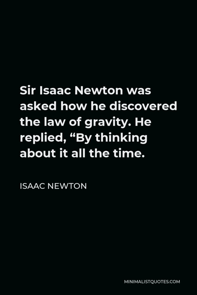 """Isaac Newton Quote - Sir Isaac Newton was asked how he discovered the law of gravity. He replied, """"By thinking about it all the time."""