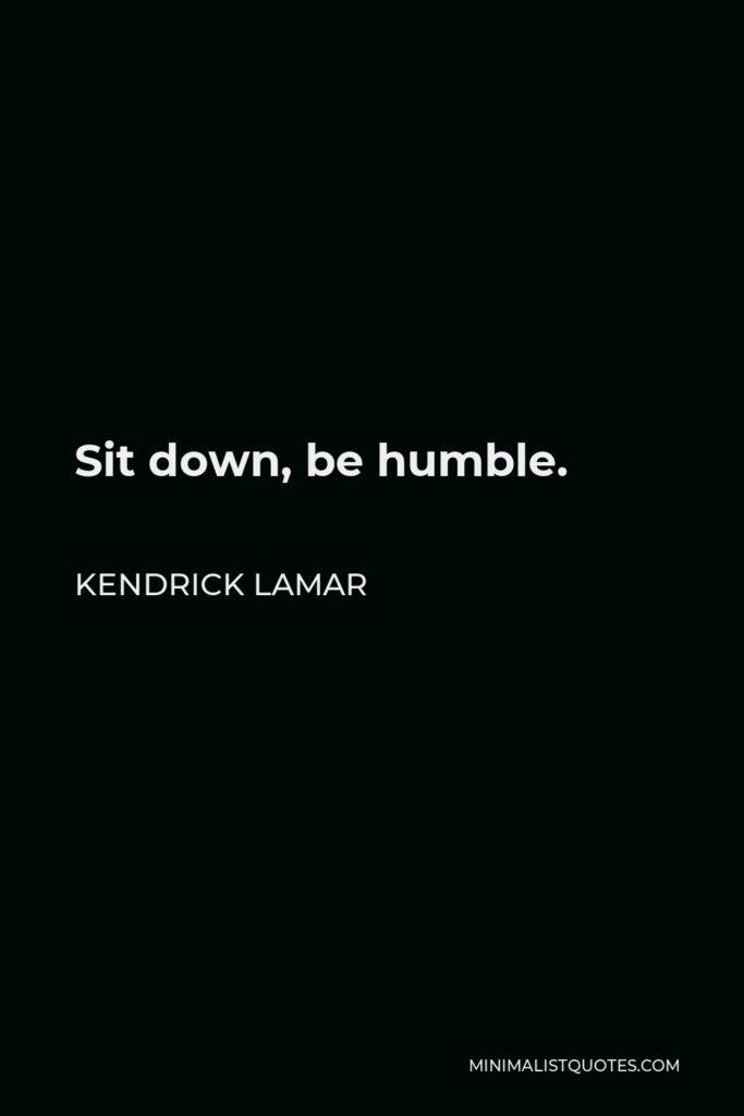 Kendrick Lamar Quote - Sit down, be humble.