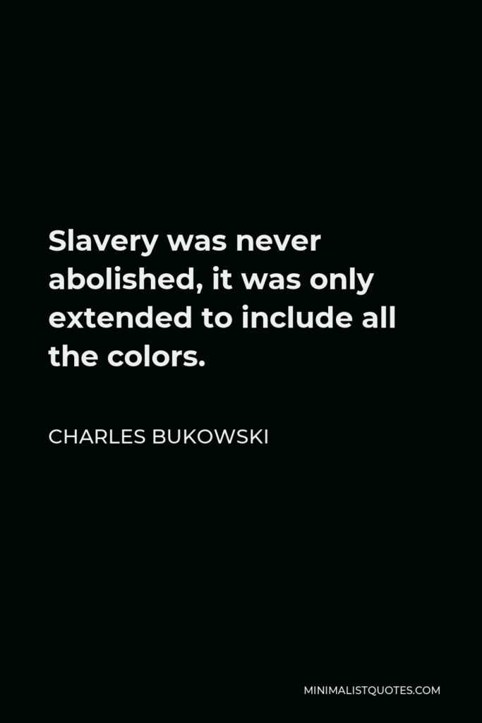 Charles Bukowski Quote - Slavery was never abolished, it was only extended to include all the colors.