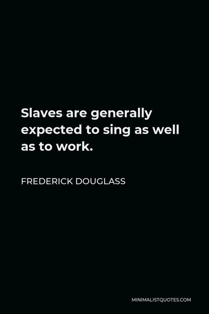 Frederick Douglass Quote - Slaves are generally expected to sing as well as to work.