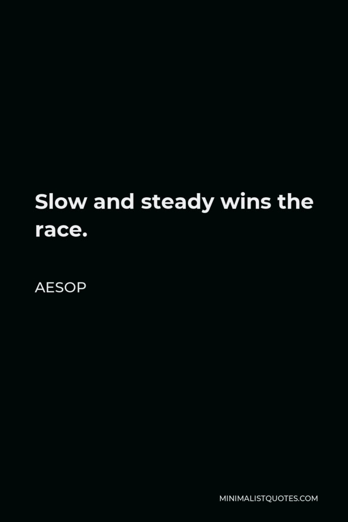 Aesop Quote - Slow and steady wins the race.