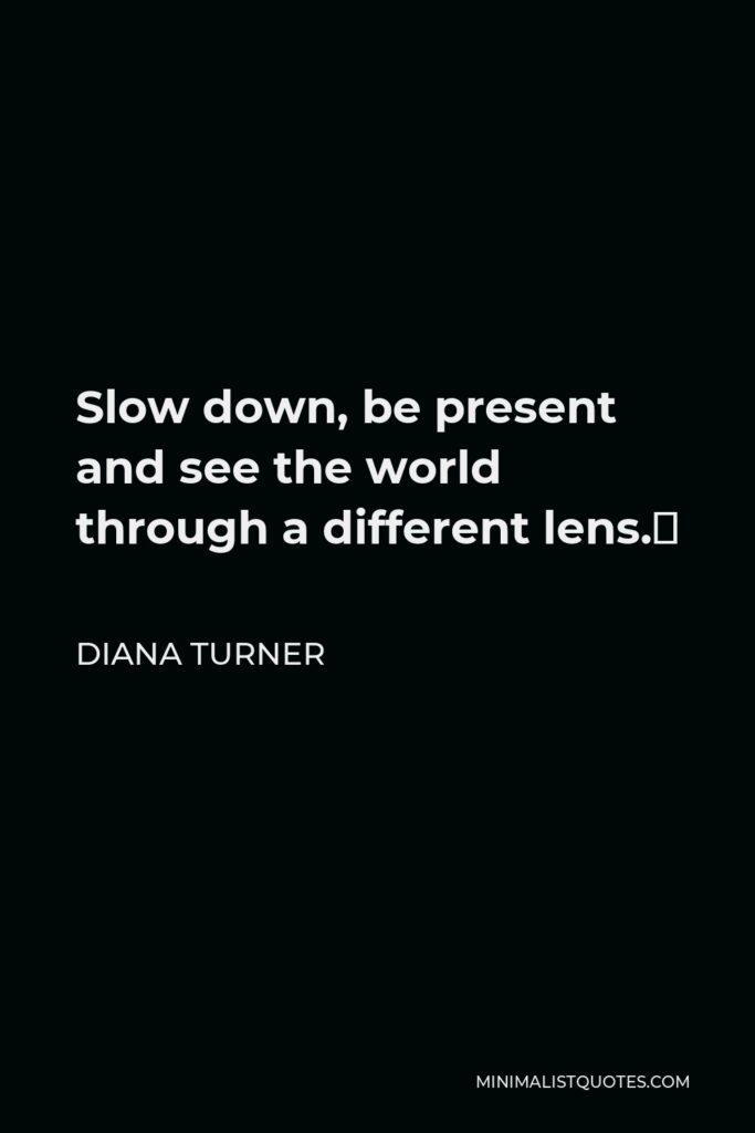 Diana Turner Quote - Slow down, be present and see the world through a different lens.