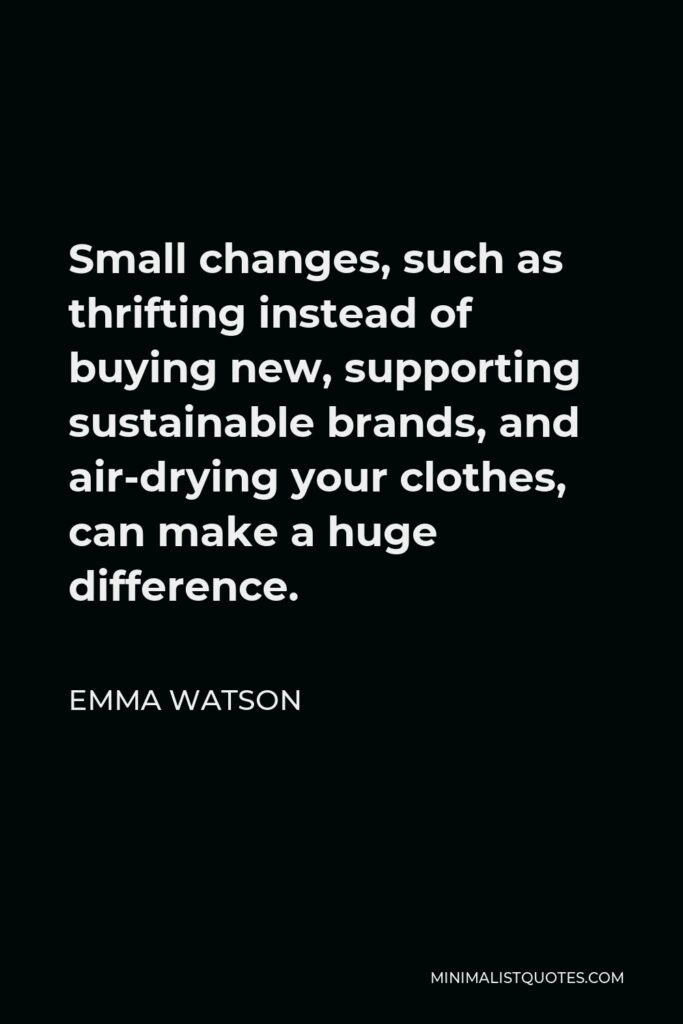 Emma Watson Quote - Small changes, such as thrifting instead of buying new, supporting sustainable brands, and air-drying your clothes, can make a huge difference.