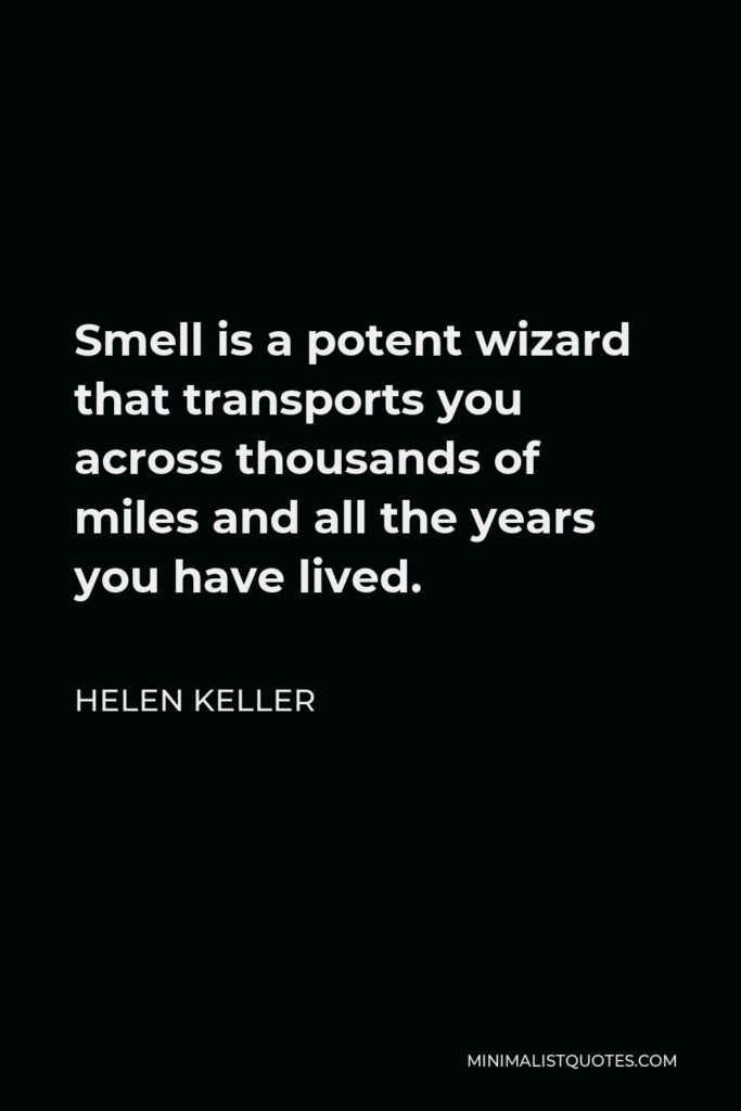 Helen Keller Quote - Smell is a potent wizard that transports you across thousands of miles and all the years you have lived.