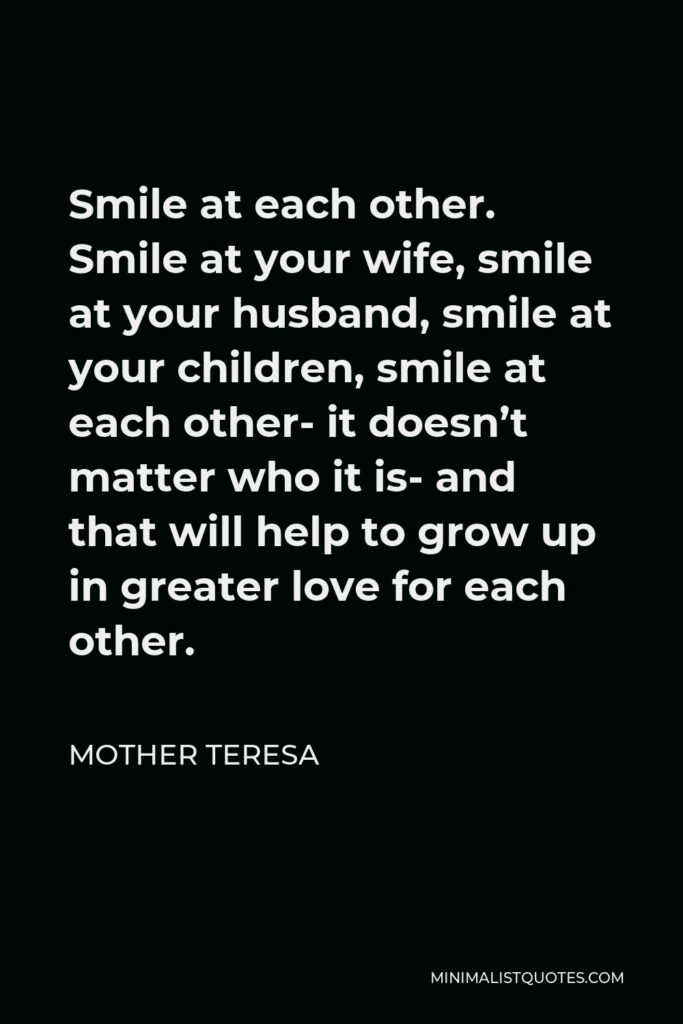 Mother Teresa Quote - Smile at each other. Smile at your wife, smile at your husband, smile at your children, smile at each other- it doesn't matter who it is- and that will help to grow up in greater love for each other.