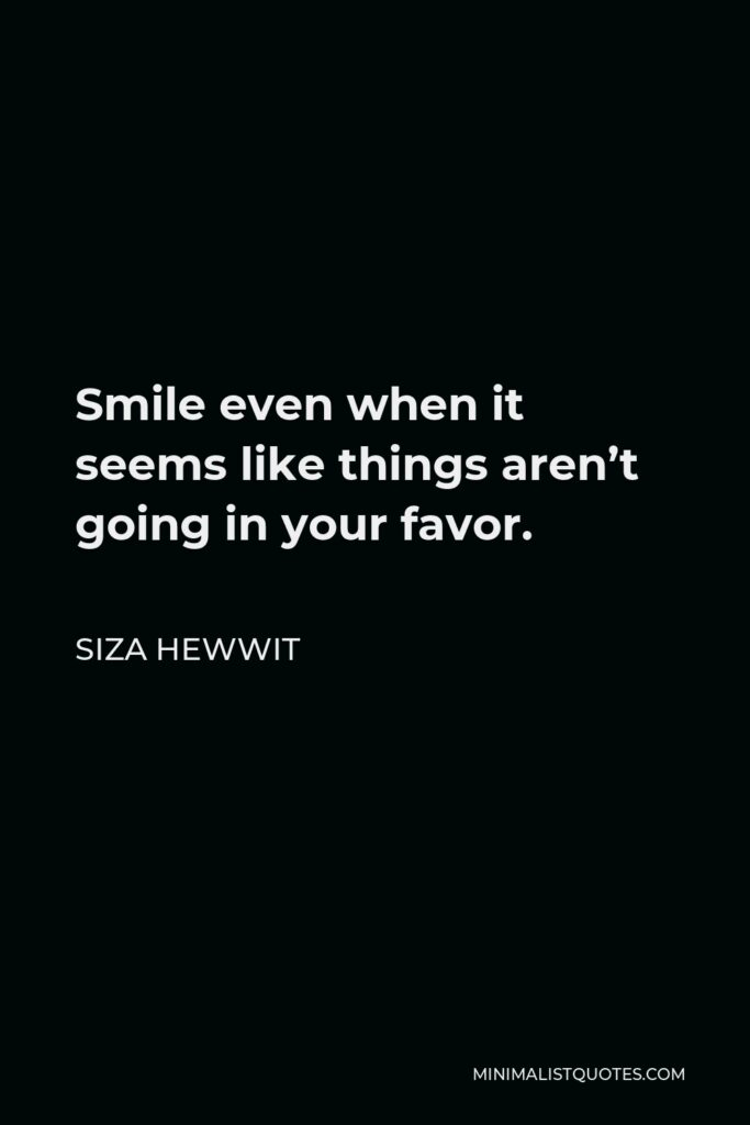 Siza Hewwit Quote - Smile even when it seems like things aren't going in your favor.