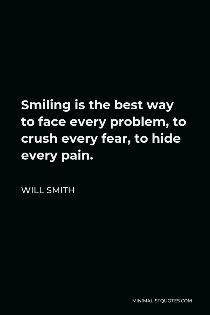 Will Smith Quote - Smiling is the best way to face every problem, to crush every fear, to hide every pain.