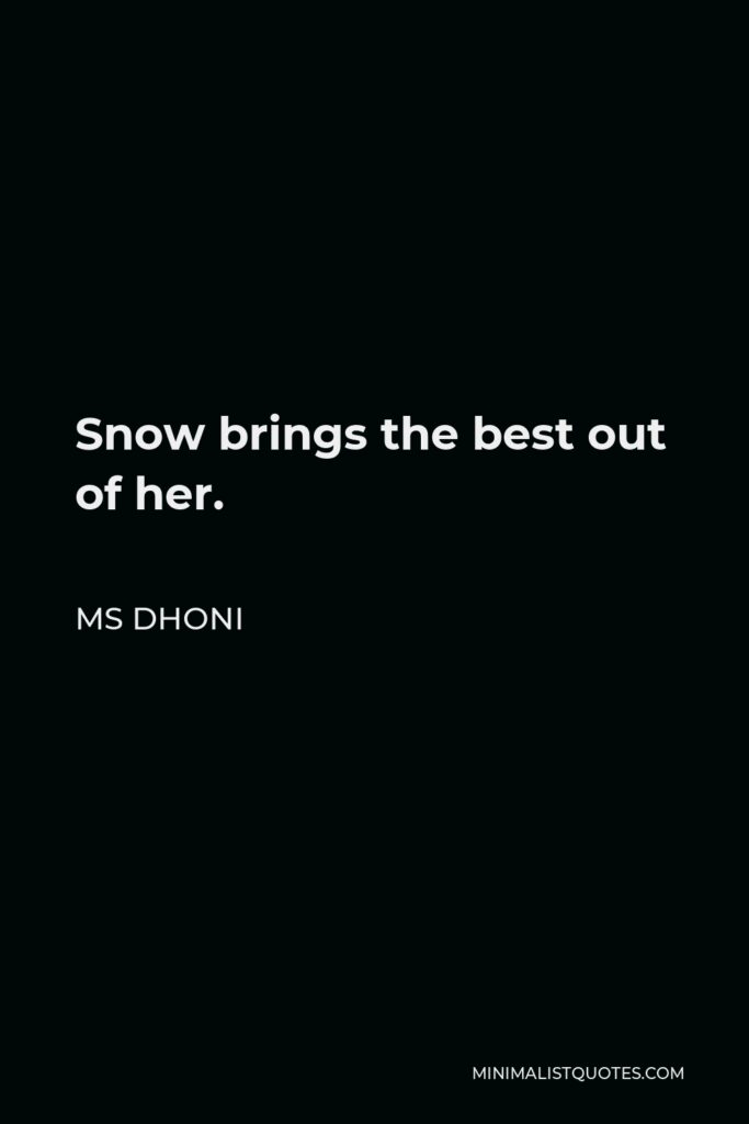 MS Dhoni Quote - Snow brings the best out of her.