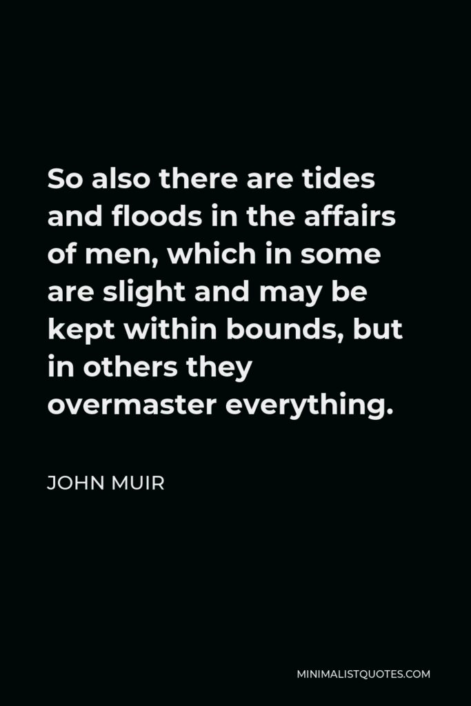 John Muir Quote - So also there are tides and floods in the affairs of men, which in some are slight and may be kept within bounds, but in others they overmaster everything.