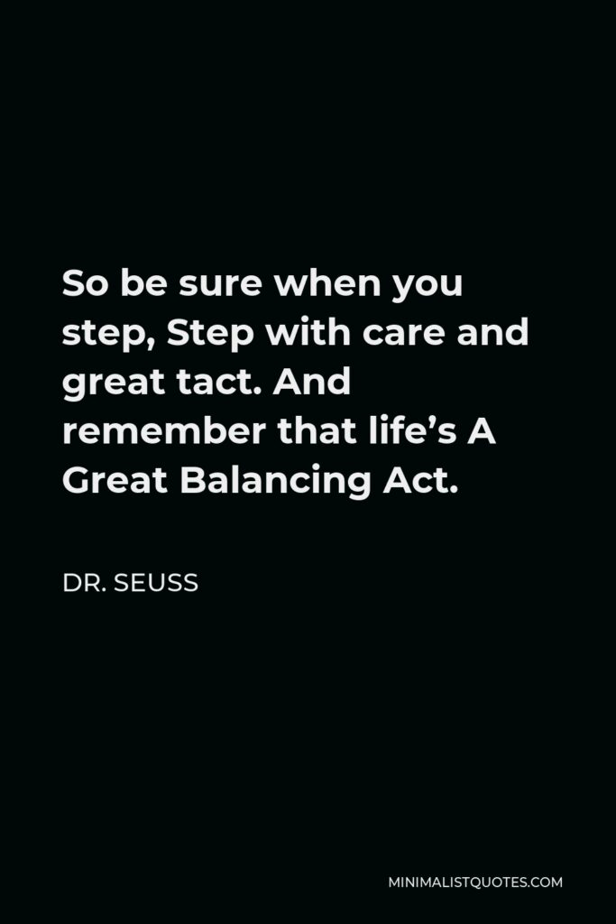 Dr. Seuss Quote - So be sure when you step, Step with care and great tact. And remember that life's A Great Balancing Act.