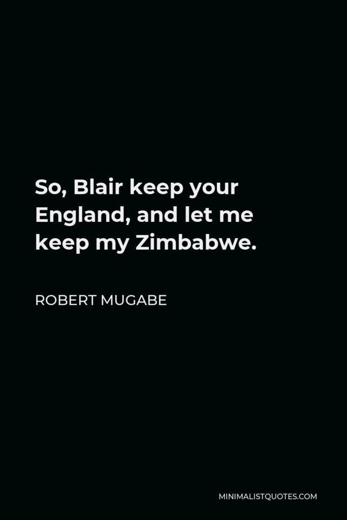 Robert Mugabe Quote - So, Blair keep your England, and let me keep my Zimbabwe.