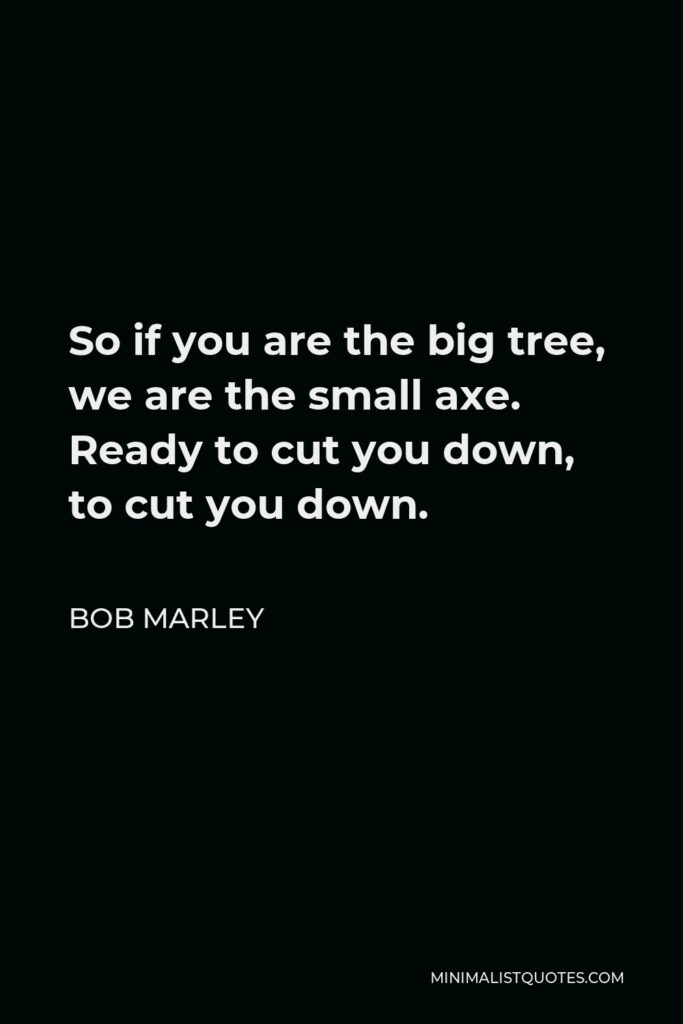 Bob Marley Quote - So if you are the big tree, we are the small axe. Ready to cut you down, to cut you down.
