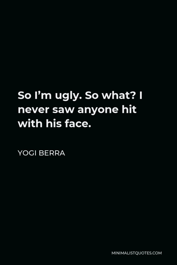 Yogi Berra Quote - So I'm ugly. So what? I never saw anyone hit with his face.