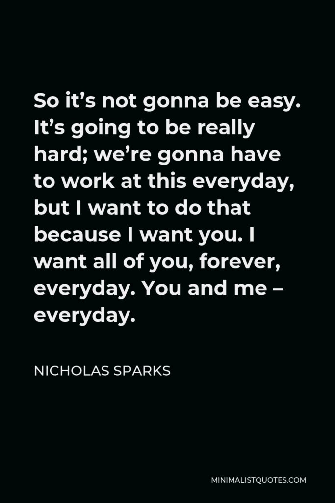 Nicholas Sparks Quote - So it's not gonna be easy. It's going to be really hard; we're gonna have to work at this everyday, but I want to do that because I want you. I want all of you, forever, everyday. You and me – everyday.