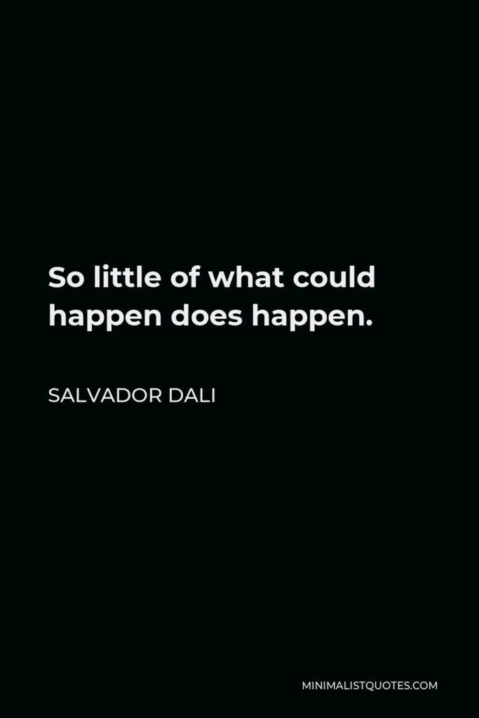 Salvador Dali Quote - So little of what could happen does happen.