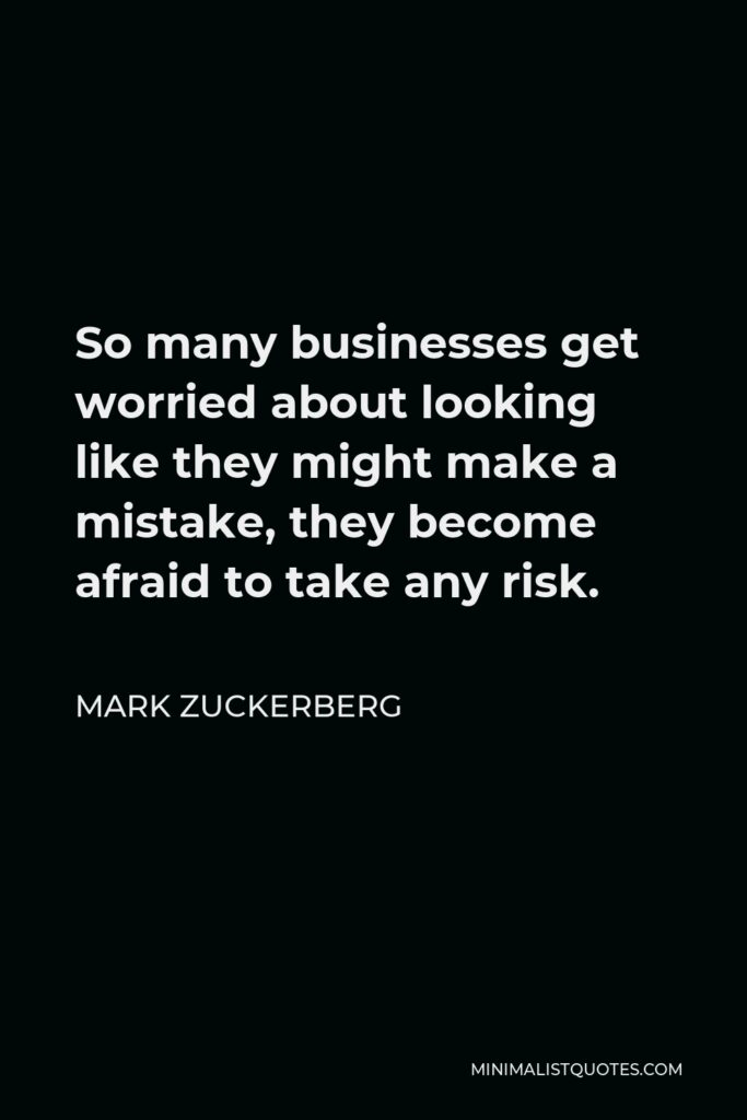 Mark Zuckerberg Quote - So many businesses get worried about looking like they might make a mistake, they become afraid to take any risk.