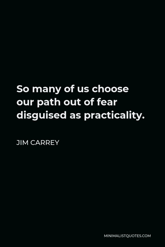 Jim Carrey Quote - So many of us choose our path out of fear disguised as practicality.