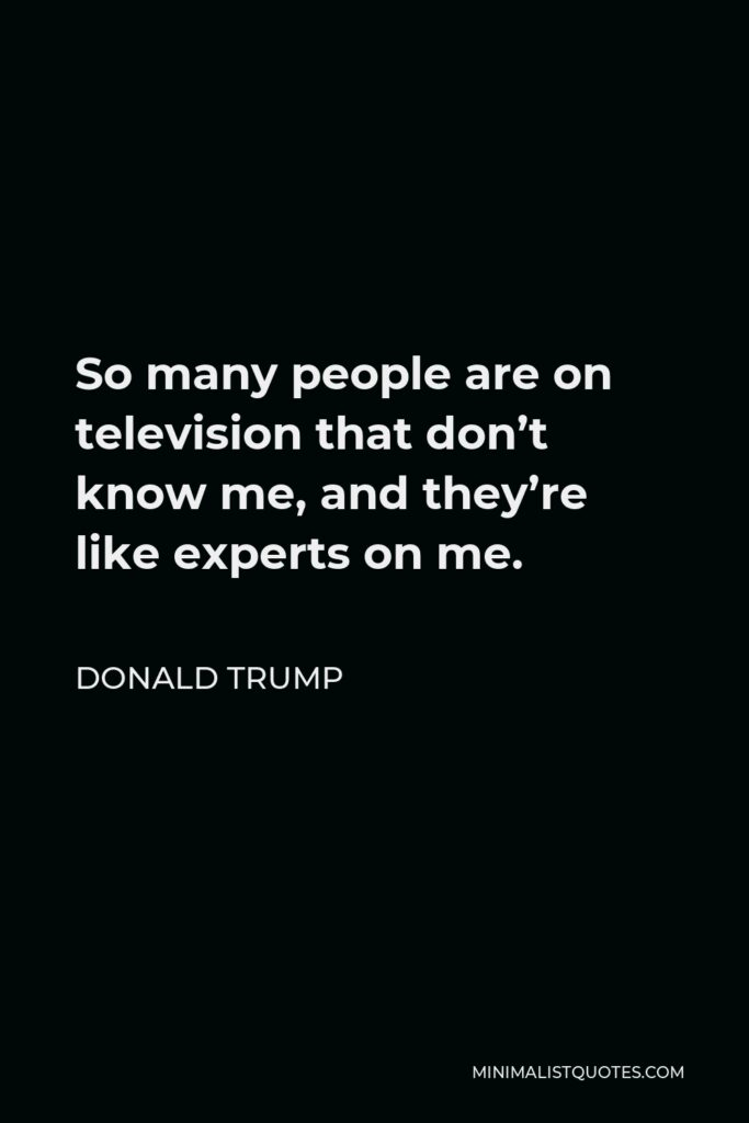 Donald Trump Quote - So many people are on television that don't know me, and they're like experts on me.