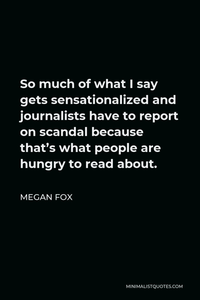 Megan Fox Quote - So much of what I say gets sensationalized and journalists have to report on scandal because that's what people are hungry to read about.