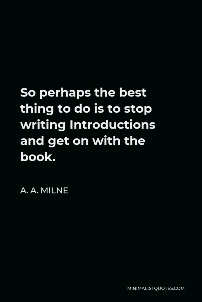 A. A. Milne Quote - So perhaps the best thing to do is to stop writing Introductions and get on with the book.