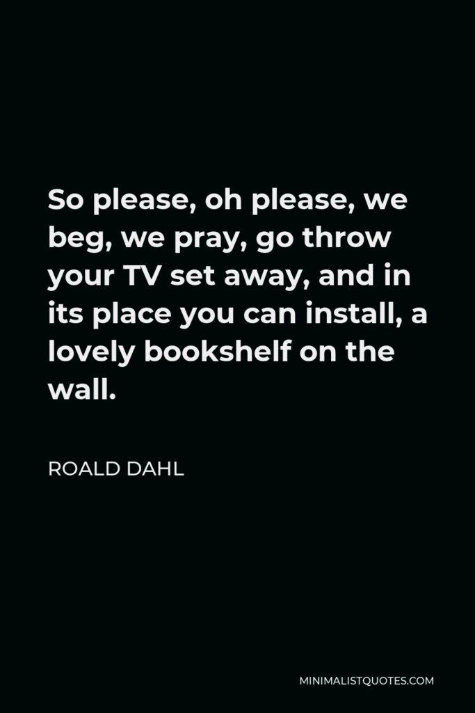 Roald Dahl Quote - So please, oh please, we beg, we pray, go throw your TV set away, and in its place you can install, a lovely bookshelf on the wall.