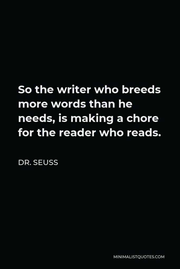 Dr. Seuss Quote - So the writer who breeds more words than he needs, is making a chore for the reader who reads.