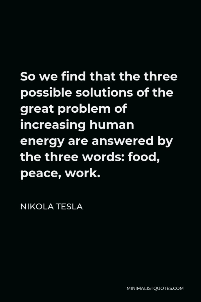 Nikola Tesla Quote - So we find that the three possible solutions of the great problem of increasing human energy are answered by the three words: food, peace, work.