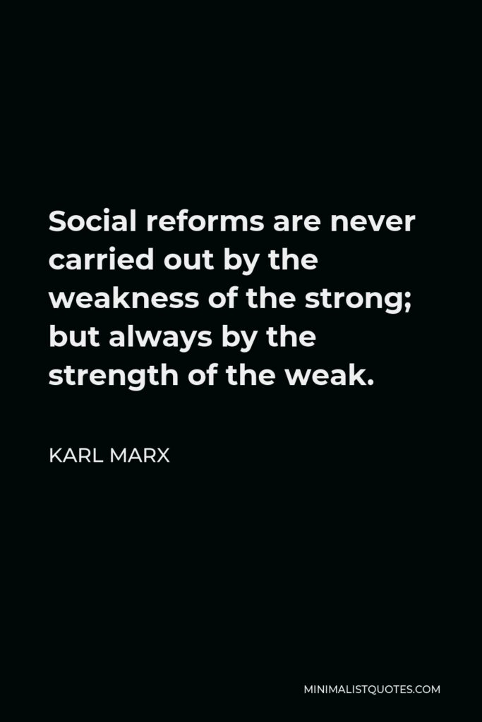 Karl Marx Quote - Social reforms are never carried out by the weakness of the strong; but always by the strength of the weak.