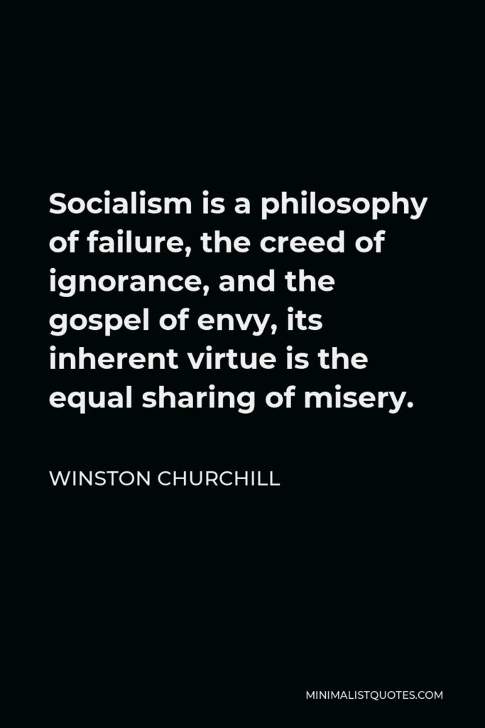 Winston Churchill Quote - Socialism is a philosophy of failure, the creed of ignorance, and the gospel of envy, its inherent virtue is the equal sharing of misery.