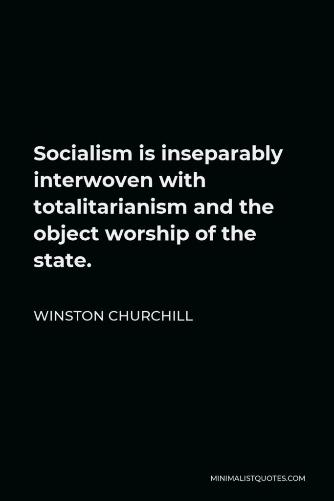 Winston Churchill Quote - Socialism is inseparably interwoven with totalitarianism and the object worship of the state.