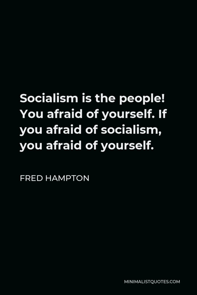 Fred Hampton Quote - Socialism is the people! You afraid of yourself. If you afraid of socialism, you afraid of yourself.