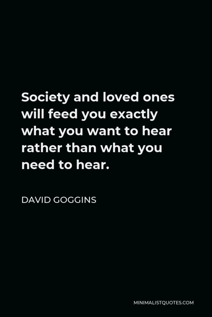 David Goggins Quote - Society and loved ones will feed you exactly what you want to hear rather than what you need to hear.