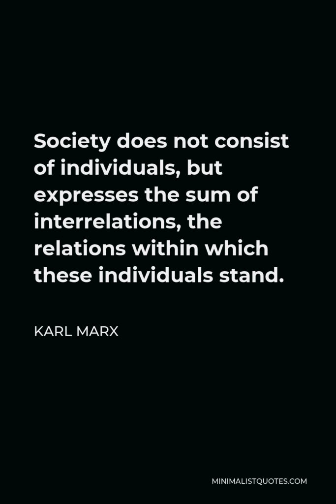 Karl Marx Quote - Society does not consist of individuals, but expresses the sum of interrelations, the relations within which these individuals stand.
