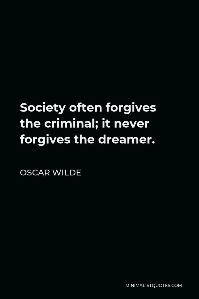 Oscar Wilde Quote - Society often forgives the criminal; it never forgives the dreamer.