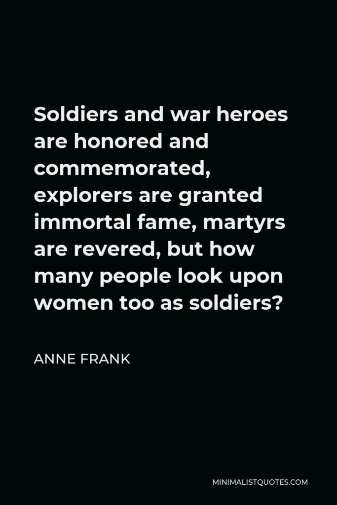 Anne Frank Quote - Soldiers and war heroes are honored and commemorated, explorers are granted immortal fame, martyrs are revered, but how many people look upon women too as soldiers?