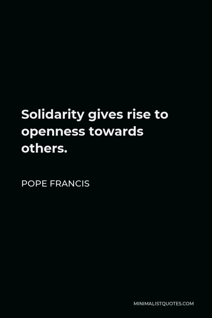 Pope Francis Quote - Solidarity gives rise to openness towards others.