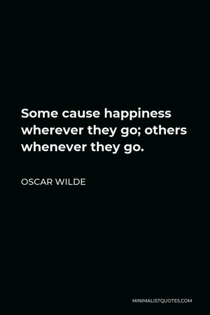Oscar Wilde Quote - Some cause happiness wherever they go; others whenever they go.