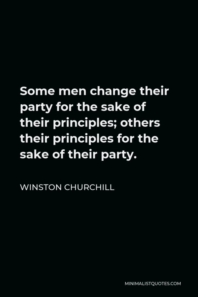 Winston Churchill Quote - Some men change their party for the sake of their principles; others their principles for the sake of their party.