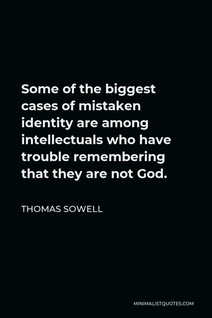 Thomas Sowell Quote - Some of the biggest cases of mistaken identity are among intellectuals who have trouble remembering that they are not God.