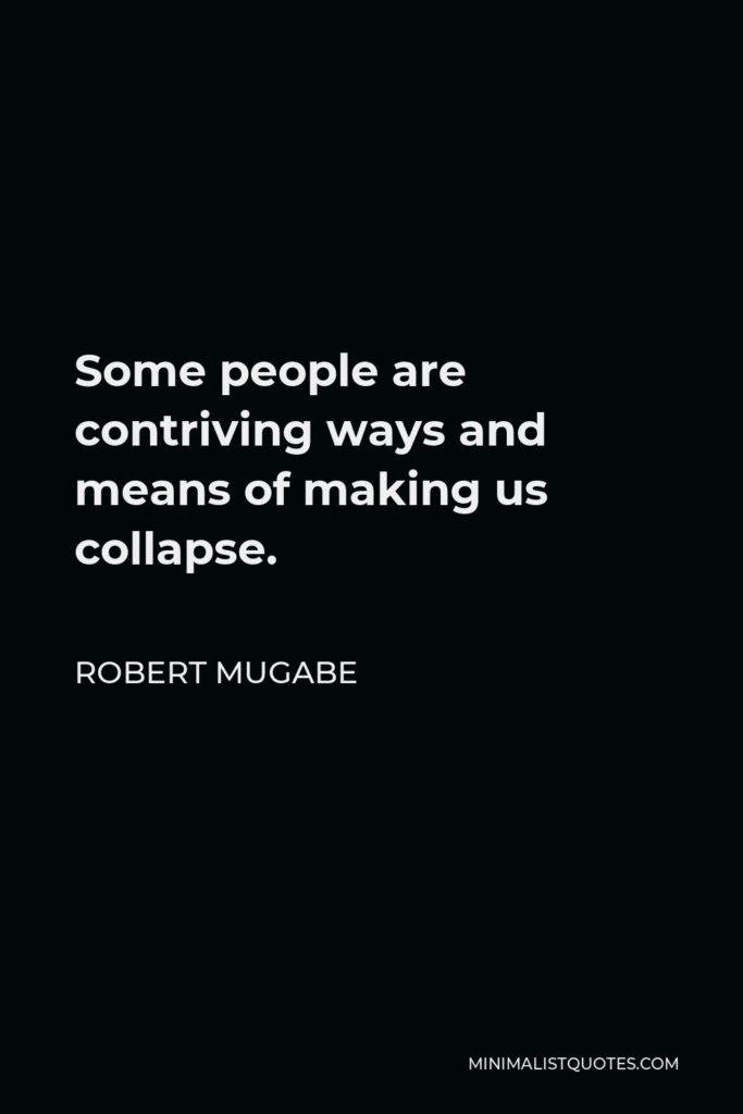 Robert Mugabe Quote - Some people are contriving ways and means of making us collapse.